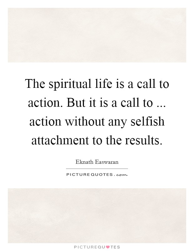The spiritual life is a call to action. But it is a call to ... action without any selfish attachment to the results Picture Quote #1