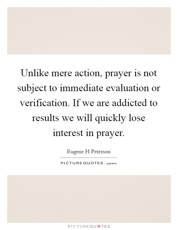Unlike mere action, prayer is not subject to immediate evaluation or verification. If we are addicted to results we will quickly lose interest in prayer Picture Quote #1