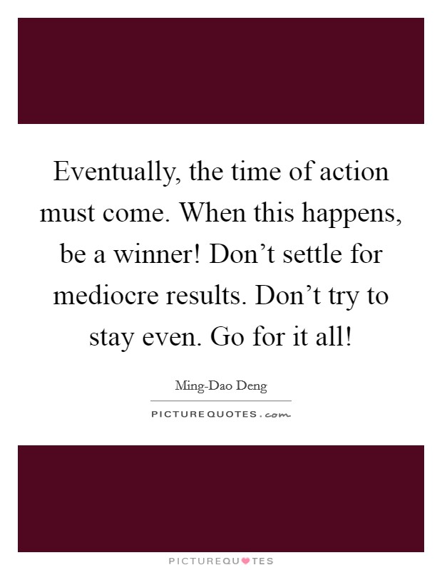 Eventually, the time of action must come. When this happens, be a winner! Don't settle for mediocre results. Don't try to stay even. Go for it all! Picture Quote #1
