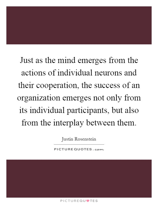 Just as the mind emerges from the actions of individual neurons and their cooperation, the success of an organization emerges not only from its individual participants, but also from the interplay between them Picture Quote #1