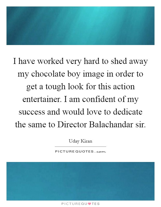 I have worked very hard to shed away my chocolate boy image in order to get a tough look for this action entertainer. I am confident of my success and would love to dedicate the same to Director Balachandar sir Picture Quote #1