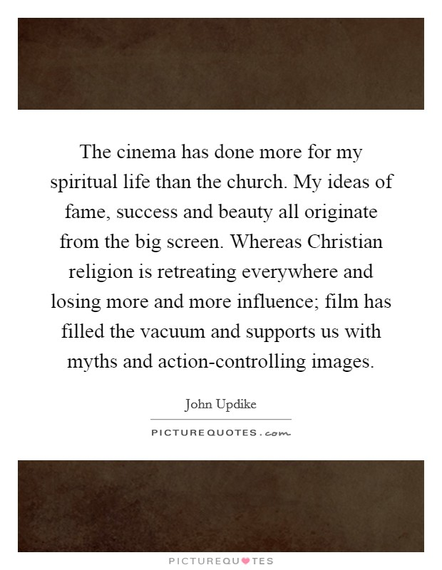 The cinema has done more for my spiritual life than the church. My ideas of fame, success and beauty all originate from the big screen. Whereas Christian religion is retreating everywhere and losing more and more influence; film has filled the vacuum and supports us with myths and action-controlling images Picture Quote #1