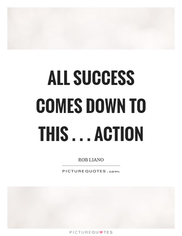 All success comes down to this . . . action Picture Quote #1