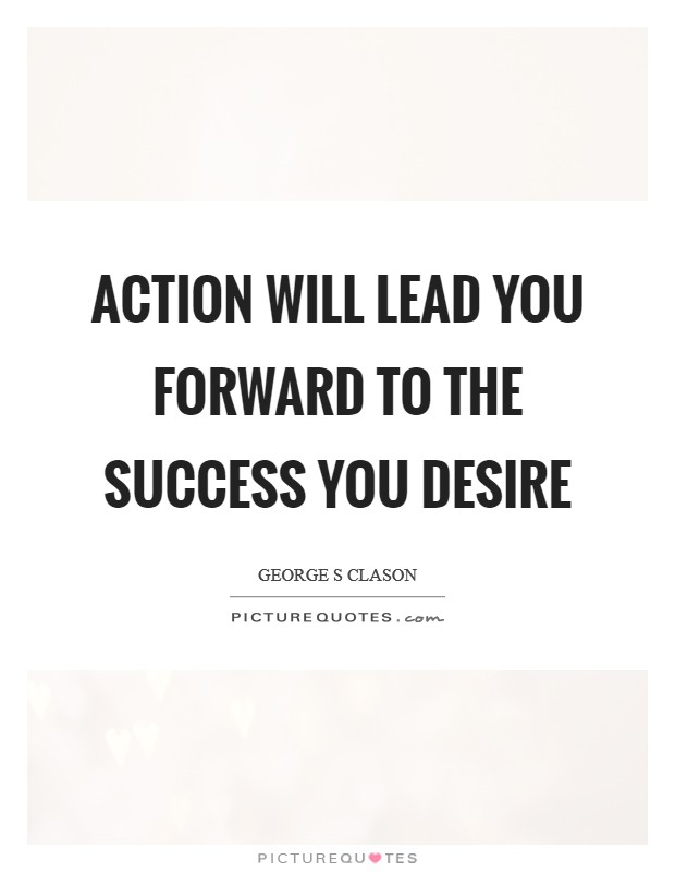 Action will lead you forward to the success you desire Picture Quote #1