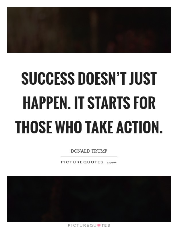 Success doesn't just happen. It starts for those who take action Picture Quote #1