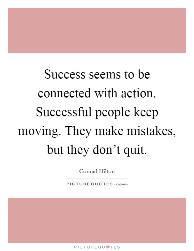 Success seems to be connected with action. Successful people keep moving. They make mistakes, but they don't quit Picture Quote #1