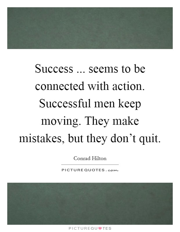 Success ... seems to be connected with action. Successful men keep moving. They make mistakes, but they don't quit Picture Quote #1