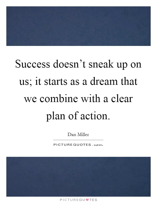 Success doesn't sneak up on us; it starts as a dream that we combine with a clear plan of action Picture Quote #1