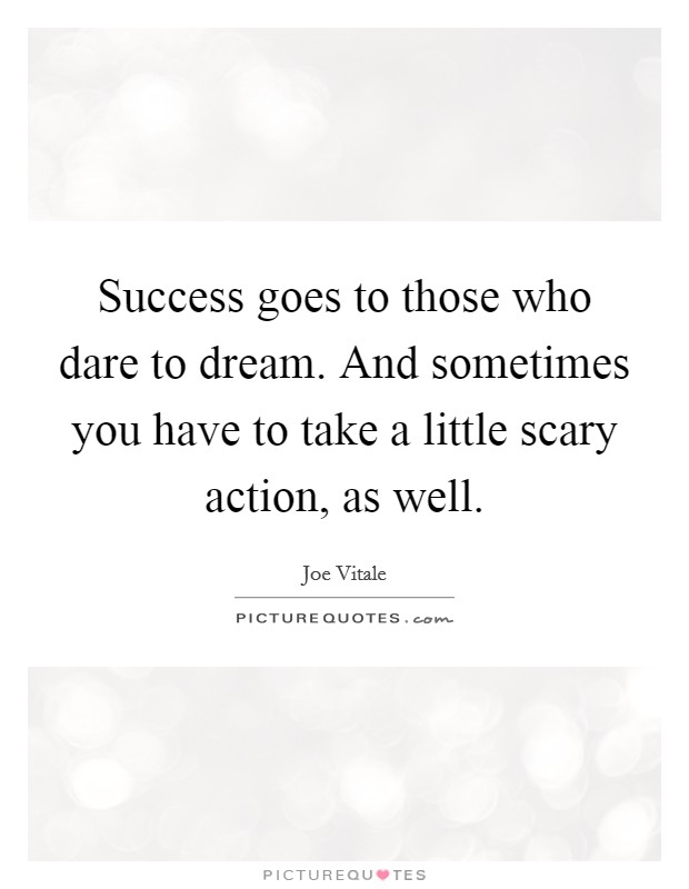 Success goes to those who dare to dream. And sometimes you have to take a little scary action, as well Picture Quote #1