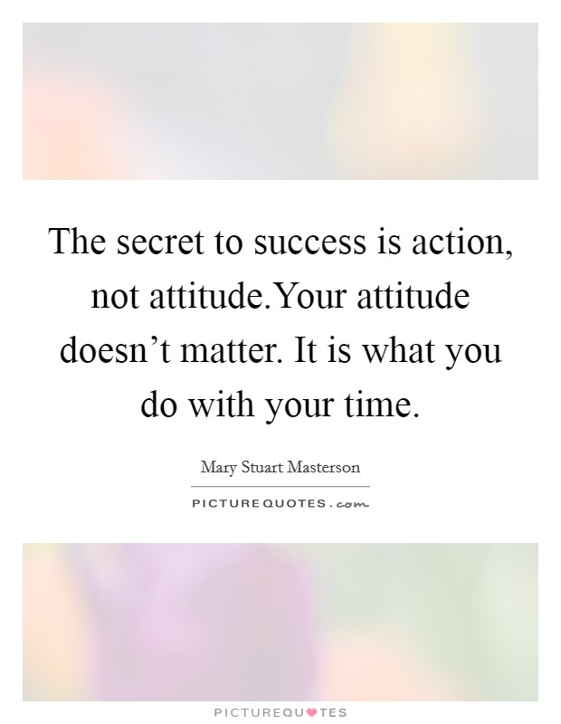 The secret to success is action, not attitude.Your attitude doesn't matter. It is what you do with your time Picture Quote #1