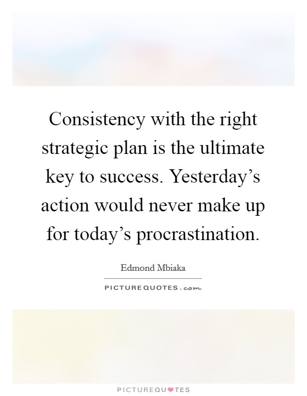 Consistency with the right strategic plan is the ultimate key to success. Yesterday's action would never make up for today's procrastination Picture Quote #1