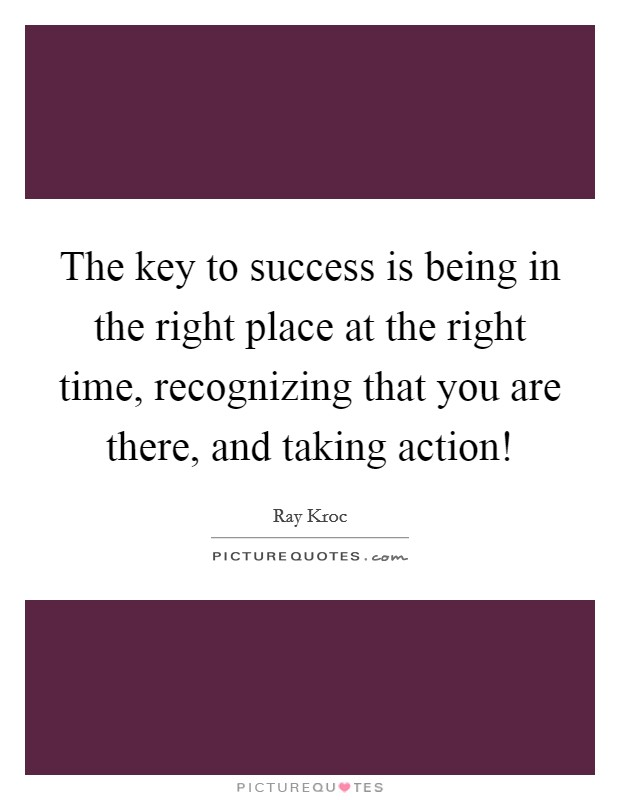 The key to success is being in the right place at the right time, recognizing that you are there, and taking action! Picture Quote #1