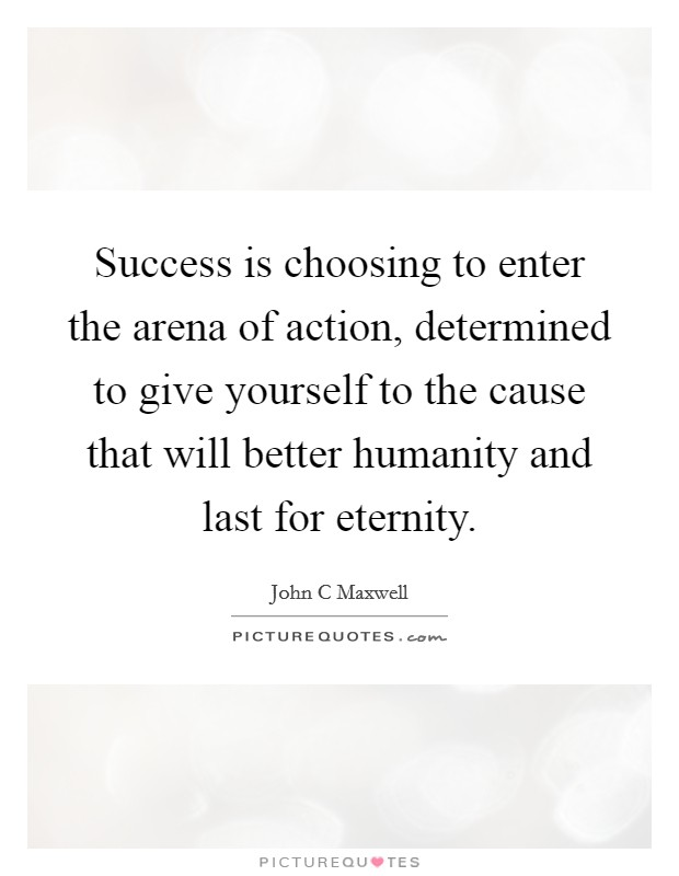 Success is choosing to enter the arena of action, determined to give yourself to the cause that will better humanity and last for eternity Picture Quote #1
