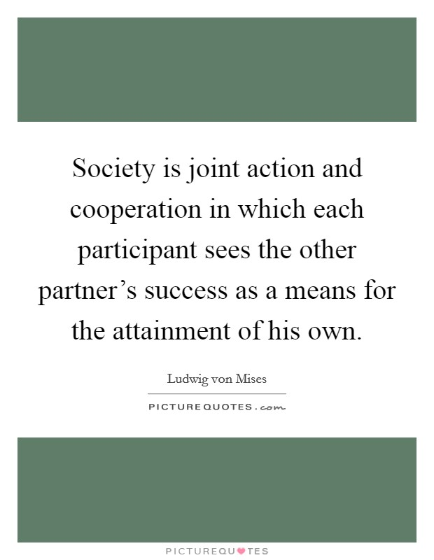 Society is joint action and cooperation in which each participant sees the other partner's success as a means for the attainment of his own Picture Quote #1