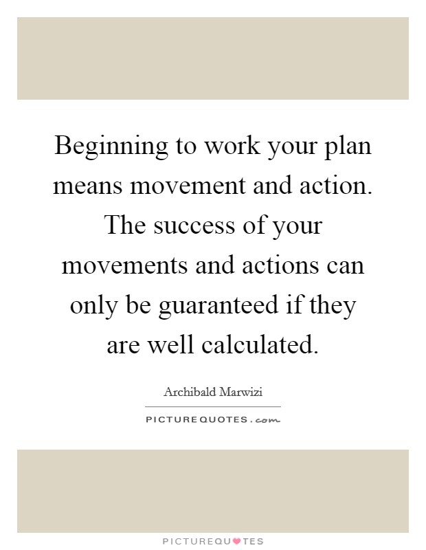 Beginning to work your plan means movement and action. The success of your movements and actions can only be guaranteed if they are well calculated Picture Quote #1