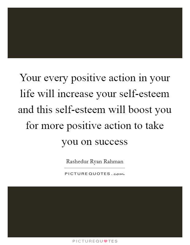 Your every positive action in your life will increase your self-esteem and this self-esteem will boost you for more positive action to take you on success Picture Quote #1