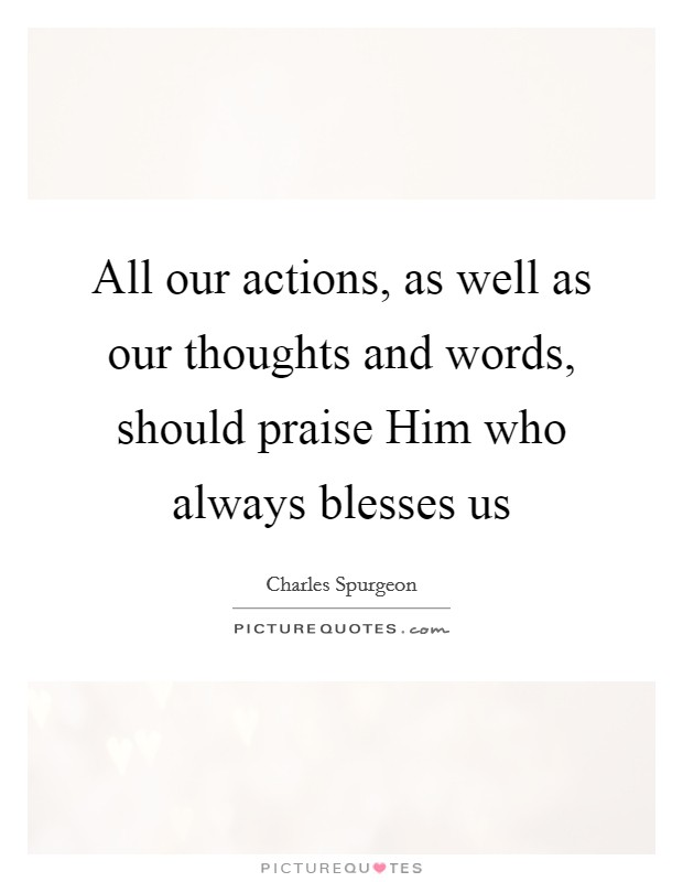 All our actions, as well as our thoughts and words, should praise Him who always blesses us Picture Quote #1