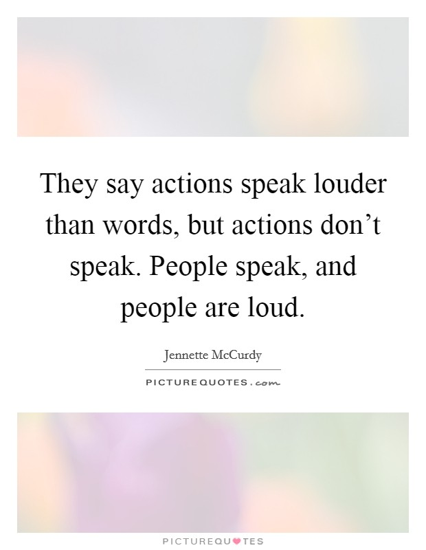 They say actions speak louder than words, but actions don't speak. People speak, and people are loud Picture Quote #1