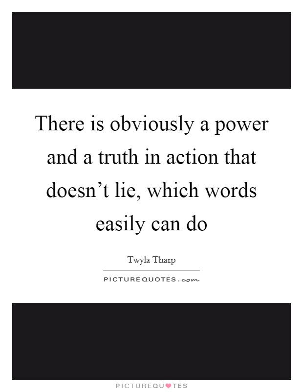 There is obviously a power and a truth in action that doesn't lie, which words easily can do Picture Quote #1
