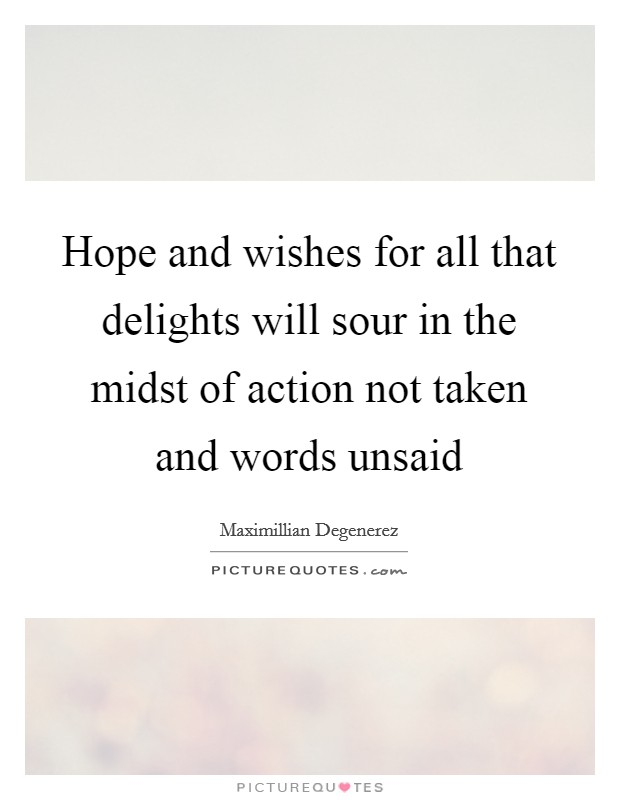 Hope and wishes for all that delights will sour in the midst of action not taken and words unsaid Picture Quote #1