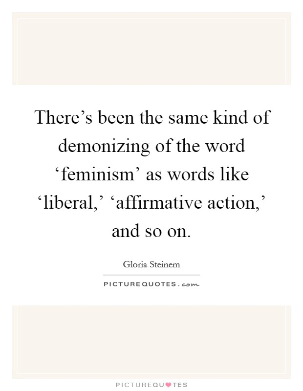 There's been the same kind of demonizing of the word 'feminism' as words like 'liberal,' 'affirmative action,' and so on Picture Quote #1