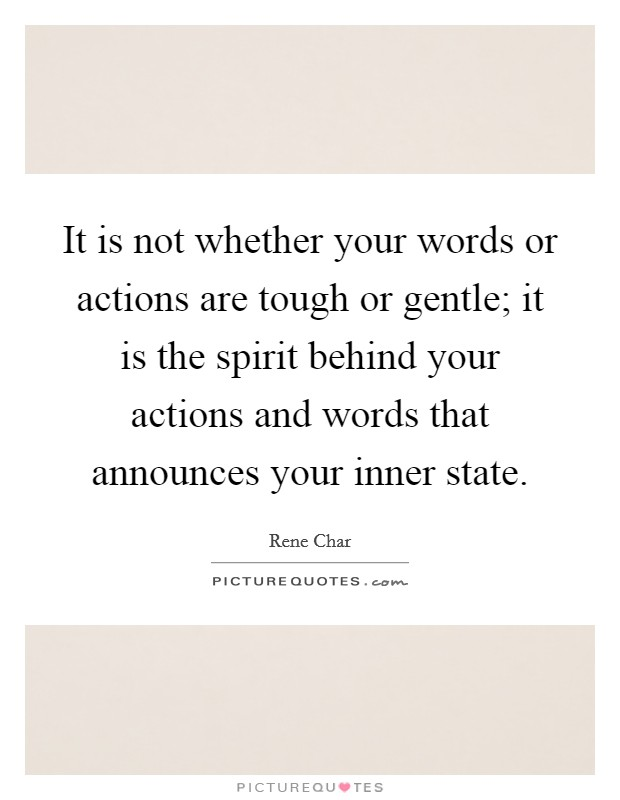 It is not whether your words or actions are tough or gentle; it is the spirit behind your actions and words that announces your inner state Picture Quote #1
