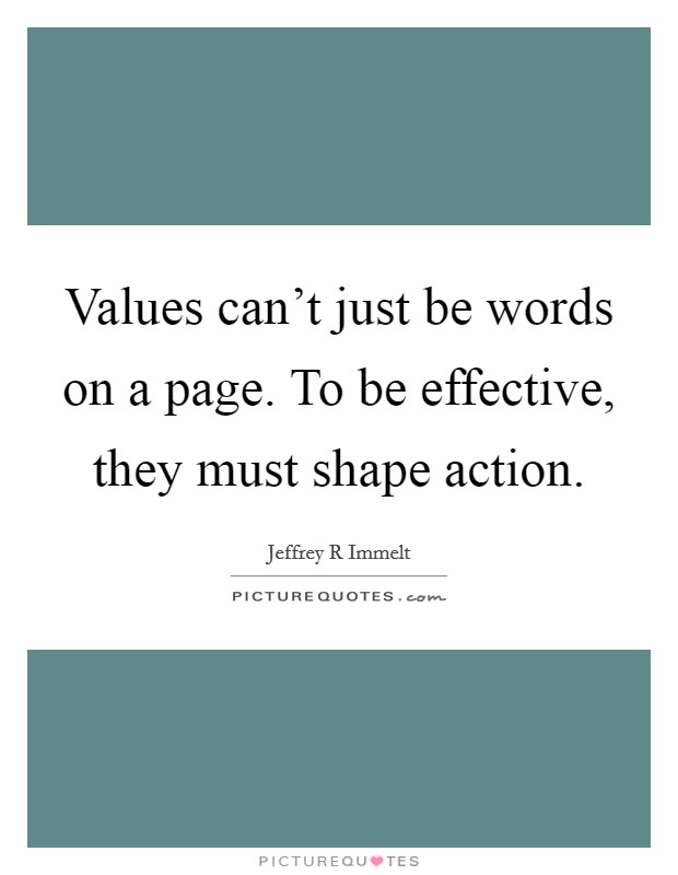 Values can't just be words on a page. To be effective, they must shape action Picture Quote #1
