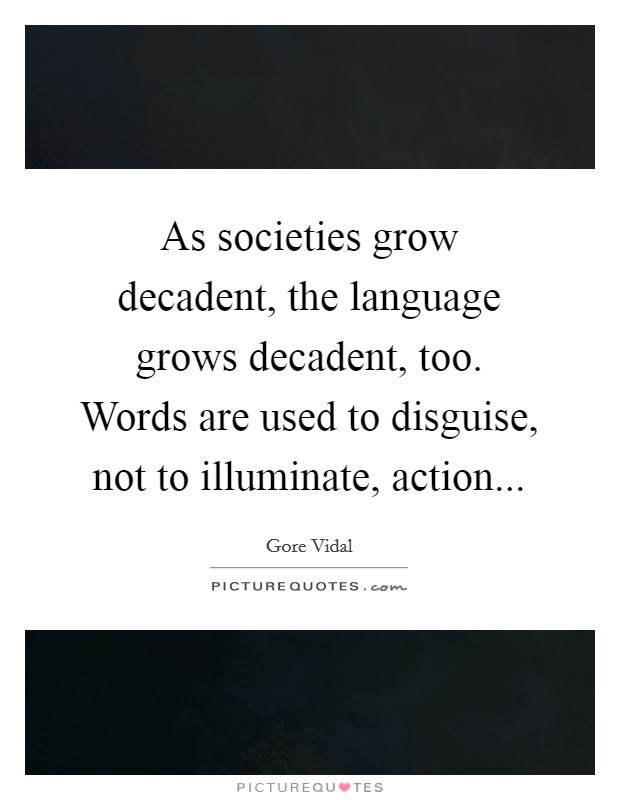 As societies grow decadent, the language grows decadent, too. Words are used to disguise, not to illuminate, action Picture Quote #1