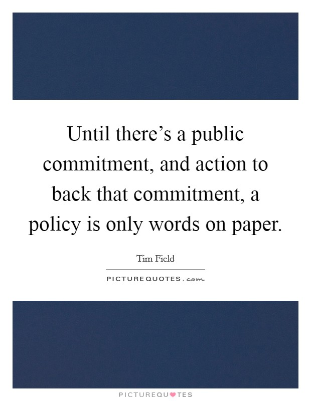 Until there's a public commitment, and action to back that commitment, a policy is only words on paper Picture Quote #1