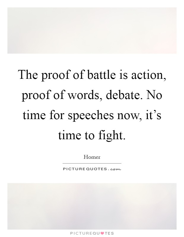 The proof of battle is action, proof of words, debate. No time for speeches now, it's time to fight Picture Quote #1