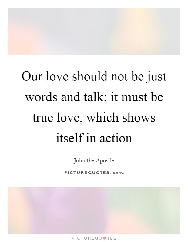 Our love should not be just words and talk; it must be true love, which shows itself in action Picture Quote #1
