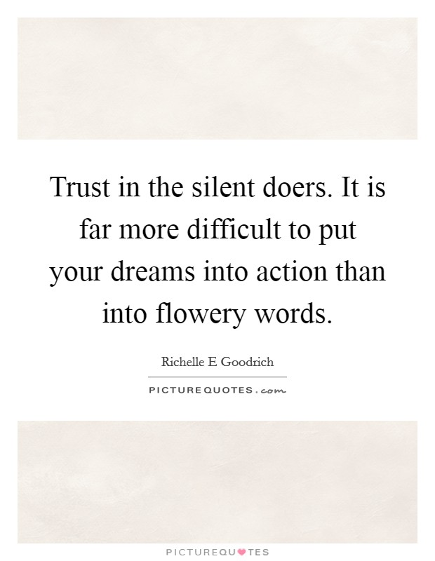 Trust in the silent doers. It is far more difficult to put your dreams into action than into flowery words Picture Quote #1