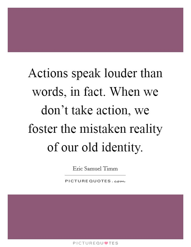 Actions speak louder than words, in fact. When we don't take action, we foster the mistaken reality of our old identity Picture Quote #1