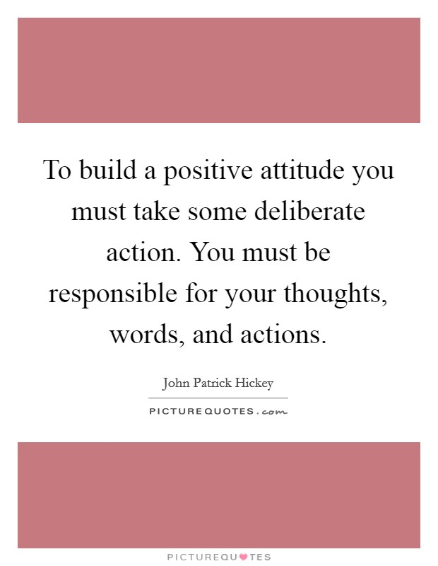 To build a positive attitude you must take some deliberate action. You must be responsible for your thoughts, words, and actions Picture Quote #1
