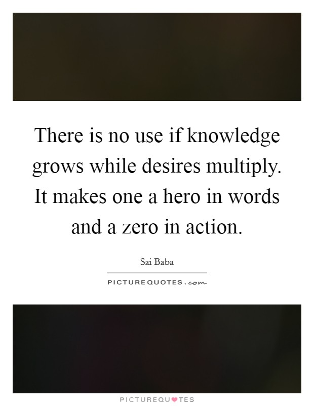 There is no use if knowledge grows while desires multiply. It makes one a hero in words and a zero in action Picture Quote #1