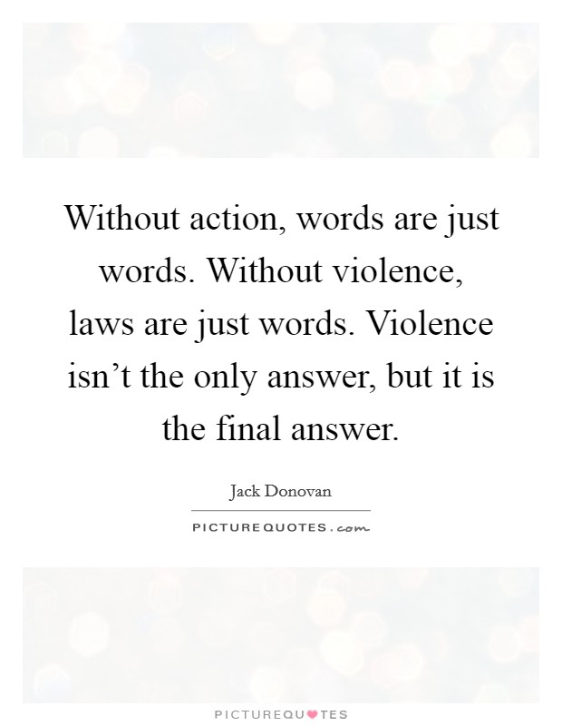Without action, words are just words. Without violence, laws are just words. Violence isn't the only answer, but it is the final answer Picture Quote #1