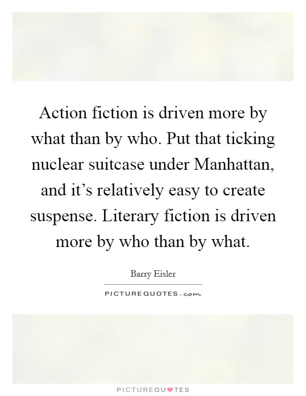 Action fiction is driven more by what than by who. Put that ticking nuclear suitcase under Manhattan, and it's relatively easy to create suspense. Literary fiction is driven more by who than by what Picture Quote #1