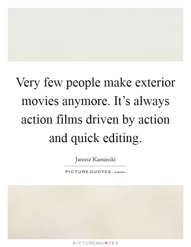 Very few people make exterior movies anymore. It's always action films driven by action and quick editing Picture Quote #1
