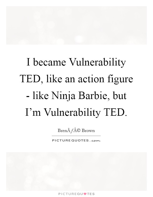 I became Vulnerability TED, like an action figure - like Ninja Barbie, but I'm Vulnerability TED Picture Quote #1