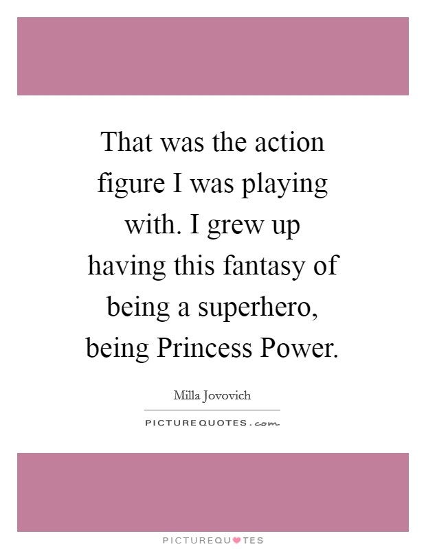 That was the action figure I was playing with. I grew up having this fantasy of being a superhero, being Princess Power Picture Quote #1