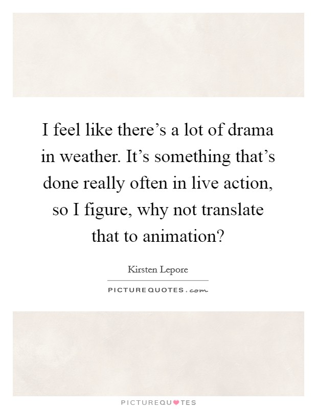 I feel like there's a lot of drama in weather. It's something that's done really often in live action, so I figure, why not translate that to animation? Picture Quote #1