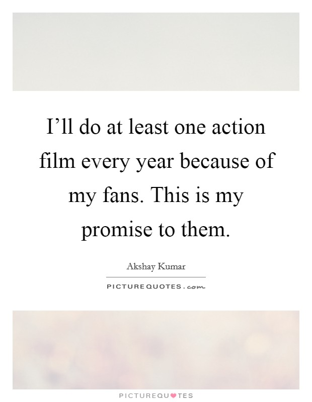 I'll do at least one action film every year because of my fans. This is my promise to them Picture Quote #1