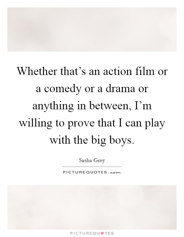 Whether that's an action film or a comedy or a drama or anything in between, I'm willing to prove that I can play with the big boys Picture Quote #1