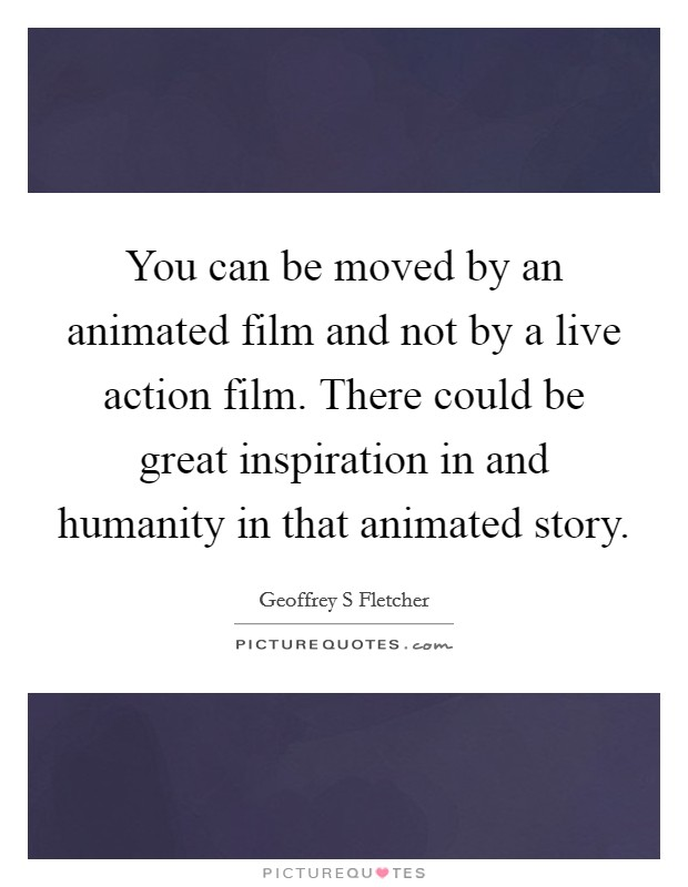 You can be moved by an animated film and not by a live action film. There could be great inspiration in and humanity in that animated story Picture Quote #1