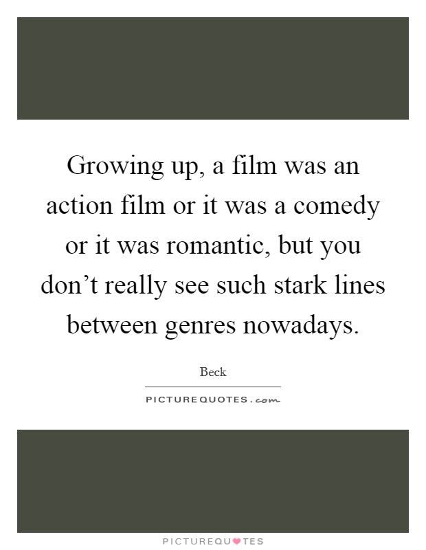 Growing up, a film was an action film or it was a comedy or it was romantic, but you don't really see such stark lines between genres nowadays Picture Quote #1