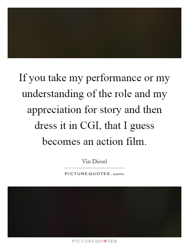 If you take my performance or my understanding of the role and my appreciation for story and then dress it in CGI, that I guess becomes an action film Picture Quote #1