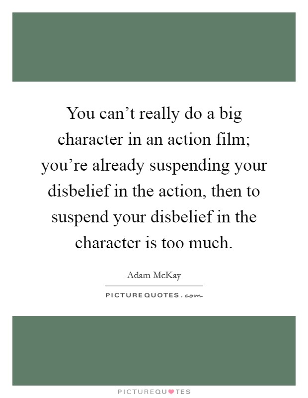 You can't really do a big character in an action film; you're already suspending your disbelief in the action, then to suspend your disbelief in the character is too much Picture Quote #1