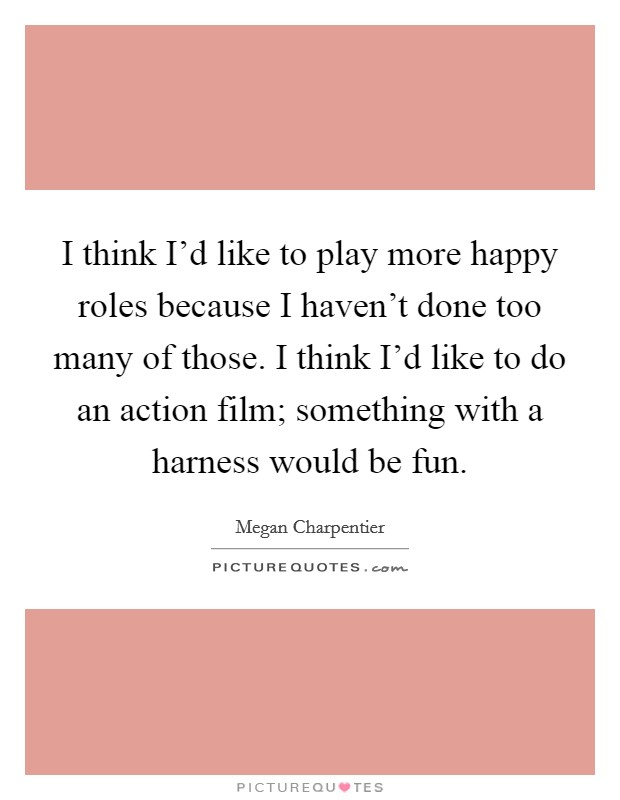 I think I'd like to play more happy roles because I haven't done too many of those. I think I'd like to do an action film; something with a harness would be fun Picture Quote #1