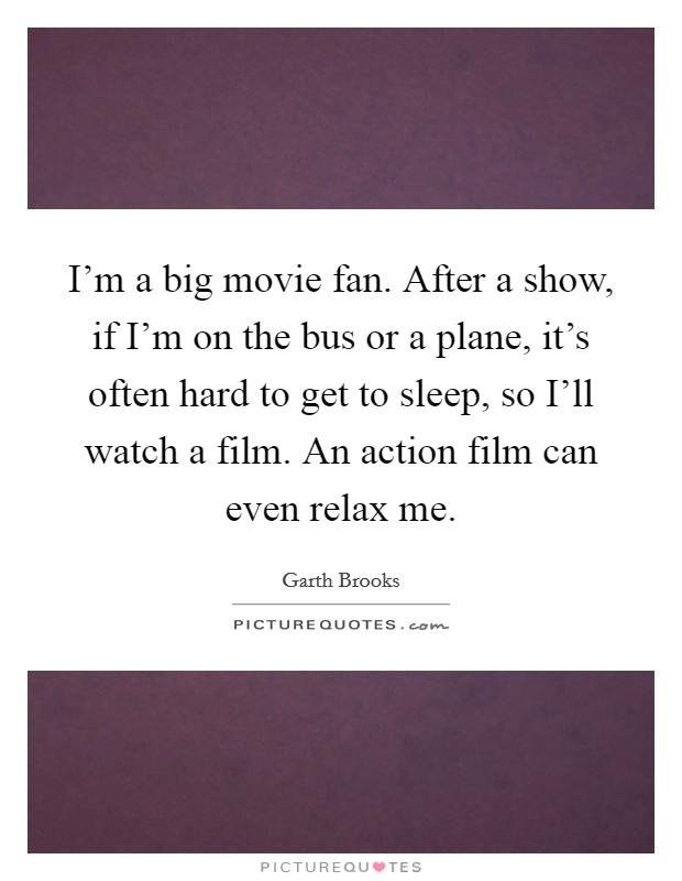 I'm a big movie fan. After a show, if I'm on the bus or a plane, it's often hard to get to sleep, so I'll watch a film. An action film can even relax me Picture Quote #1