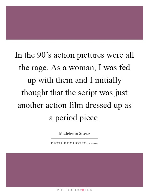 In the 90's action pictures were all the rage. As a woman, I was fed up with them and I initially thought that the script was just another action film dressed up as a period piece Picture Quote #1